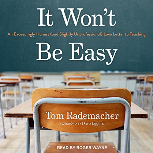 It Won't Be Easy     An Exceedingly Honest (And Slightly Unprofessional) Love Letter to Teaching              Written by:                                                                                                                                 Tom Rademacher,                                                                                        Dave Eggers - foreword                               Narrated by:                                                                                                                                 Roger Wayne                      Length: 5 hrs and 47 mins     2 ratings     Overall 4.0