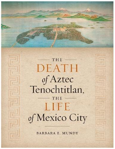 The Death of Aztec Tenochtitlan, the Life of Mexico City (Joe R. and Teresa Lozano Long Latin American and Latino Art and Culture)