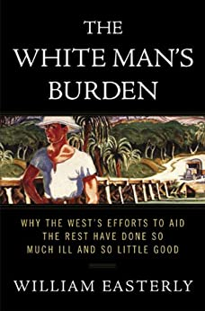 The White Man's Burden: Why the West's Efforts to Aid the Rest Have Done So Much Ill and So Little Good by [William Russell Easterly]