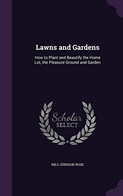 Lawns and Gardens: How to Plant and Beautify the Home Lot, the Pleasure Ground and Garden