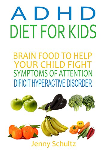ADHD Diet for Kids: Brain Food to Help Your Child Fight Symptoms of Attention Deficit Hyperactivity