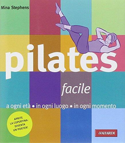 Pilates facile. A ogni età in ogni luogo in ogni momento
