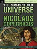 The Sun-Centered Universe and Nicolaus Copernicus (Revolutionary Discoveries of Scientific Pioneers)