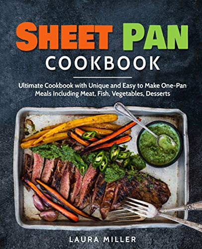 Sheet Pan Cookbook: Ultimate Cookbook with Unique and Easy to Make One-Pan Meals Including Meat, Fish, Vegetables, Desserts