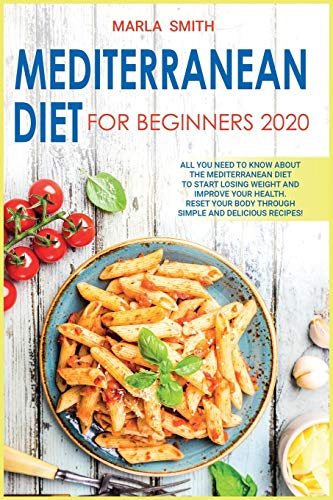 MEDITERRANEAN DIET FOR BEGINNERS 2020: ALL YOU NEED TO KNOW ABOUT THE MEDITERRANEAN DIET TO START LOSING WEIGHT AND IMPROVE YOUR HEALTH. RESET YOUR ... AND DELICIOUS RECIPES! (Healthy Living)