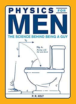 Physics for Men: The Science Behind Being a Guy by [P.R. Kelt]