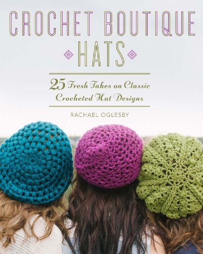 Crochet Boutique: Hats: 25 Fresh Takes on Classic Crocheted Hat Designs Paperback By Rachael Oglesby