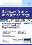 Il direttore tecnico dell'agenzia di viaggi. Manuale teorico-pratico per l'esame di abilitazione e la gestione dell'agenzia