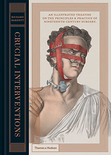 Crucial Interventions: The Art Of Surgery: An Illustrated Treatise on the Principles & Practice of Nineteenth-Century Surgery.