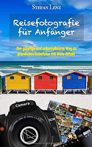 Reisefotografie für Anfänger: Der günstige und unkomplizierte Weg zu grandiosen Reisefotos mit Wow-Effekt (Fotografieren Lernen, Band 1)