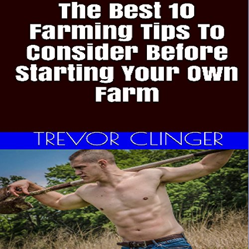 The Best 10 Farming Tips to Consider Before Starting Your Own Farm audiobook cover art