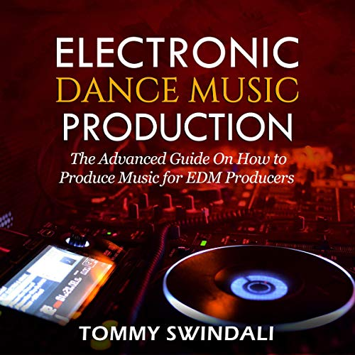 Electronic Dance Music Production: The Advanced Guide on How to Produce Music for EDM Producers cover art