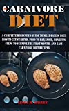 THE CARNIVORE DIET: A COMPLETE BEGINNER'S GUIDE TO MEAT-EATING DIET: HOW TO GET STARTED, FOOD TO EAT/AVOID,...