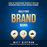 Build Your Brand Mania: How to Transform Yourself into an Authoritative Brand That Will Attract Your Ideal Customers