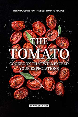 The Tomato Cookbook That Will Exceed Your Expectations: Helpful Guide for The Best Tomato Recipes (English Edition)