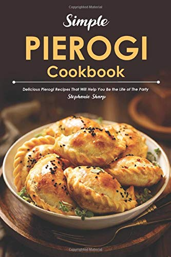 Simple Pierogi Cookbook: Delicious Pierogi Recipes That Will Help You Be the Life of The Party