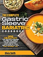 The Complete Gastric Sleeve Bariatric Cookbook: 300 Healthy and Delicious Recipes To Keep The Weight Off and Overcome Food Addiction. Take Care of Your New Stomach In Your Post-Surgery Life.