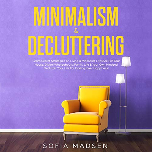 Minimalism & Decluttering: Learn Secret Strategies on Living a Minimalist Lifestyle for Your House, Digital Whereabouts, Family Life & Your Own Mindset! cover art