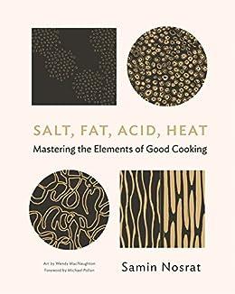 Salt, Fat, Acid, Heat: Mastering the Elements of Good Cooking by [Samin Nosrat, Wendy MacNaughton, Michael Pollan]