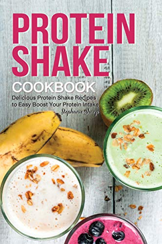 Protein Shake Cookbook: Delicious Protein Shake Recipes to Easy Boost Your Protein Intake