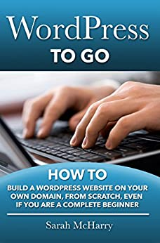 WordPress To Go - How To Build A WordPress Website On Your Own Domain, From Scratch, Even If You Are A Complete Beginner by [Sarah McHarry]