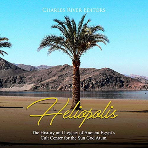 Heliopolis: The History and Legacy of Ancient Egypt's Cult Center for the Sun God Atum audiobook cover art