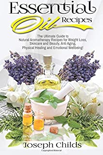 Essential Oil Recipes: The Ultimate Guide to Natural Aromatherapy Recipes for Weight Loss, Skincare and Beauty, Anti Aging, Physical Healing and Emotional Wellbeing!