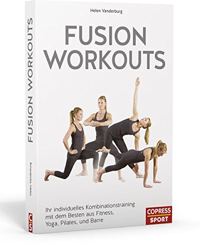Fusion Workouts. Ihr individuelles Kombinationstraining mit dem Besten aus Fitness, Yoga, Pilates und Barre
