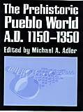 THE PREHISTORIC PUEBLO WORLD, A.D. 1150-1350 - Michael A. Adler