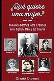 ¿QUÉ QUIERE UNA MUJER?: Una novela histórica sobre la relación entre Sigmund Freud y las 5 mujeres más importantes de su vida. (PSICOANALISIS: UNA MIRADA)
