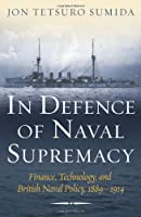 In Defence of Naval Supremacy: Finance, Technology, and British Naval Policy, 1889-1914