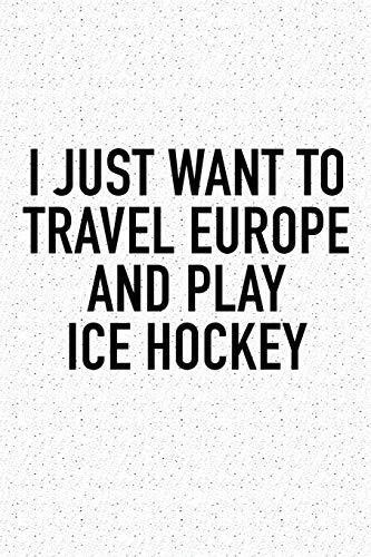I Just Want To Travel Europe And Play Ice Hockey: A 6x9 Inch Matte Softcover Diary Notebook With 120 Blank Lined Pages And A Funny Skating Sports Fanatic Cover Slogan