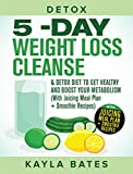 Detox: 5-Day Weight Loss Cleanse & Detox Diet to Get Healthy And Boost Your Metabolism (With Juicing Meal Plan + Smoothie Recipes)
