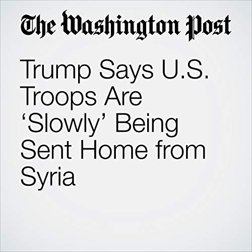 Trump Says U.S. Troops Are 'Slowly' Being Sent Home from Syria audiobook cover art