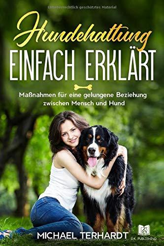 Hundehaltung einfach erklärt: Maßnahmen für eine gelungene Beziehung zwischen Mensch und Hund (Hunderatgeber, Band 1)