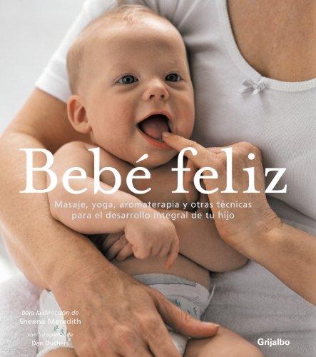 Bebe feliz/ Your Happy Baby: Masaje, Yoga, Aromaterapia Y Otras Tecnicas Para El Desarrollo Integral De Tu Hijo/ Massage, Yoga, Aromatherapy and Other Gentle Ways to Blissful Babyhood
