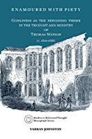 Enamoured With Piety: Godliness as the Pervading Theme in the Thought and Ministry of Thomas Watson (C. 1620-1686) (Studies in Reformed Thought)