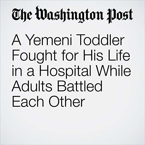 A Yemeni Toddler Fought for His Life in a Hospital While Adults Battled Each Other copertina