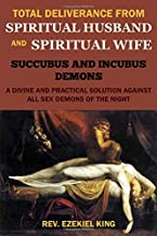 TOTAL DELIVERANCE FROM SPIRITUAL HUSBAND AND SPIRITUAL WIFE (SUCCUBUS AND INCUBUS DEMONS): A DIVINE AND PRACTICAL SOLUTION AGAINST ALL SEX DEMONS OF THE NIGHT