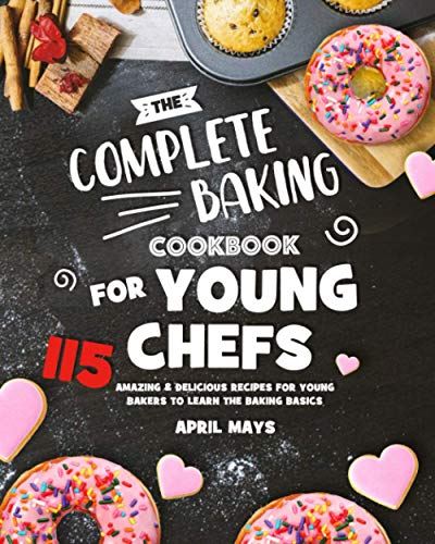 The Complete Baking Cookbook for Young Chefs: 115 Amazing & Delicious Recipes for Young Bakers to Learn the Baking Basics