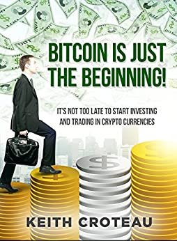 BITCOIN IS JUST THE BEGINNING: IT'S NOT TOO LATE TO START INVESTING & TRADING IN CRYPTOCURRENCIES by [Keith Croteau]
