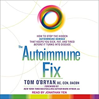 The Autoimmune Fix     How to Stop the Hidden Autoimmune Damage That Keeps You Sick, Fat, and Tired Before It Turns Into Disease              By:                                                                                                                                 Tom O'Bryan DC CCN DACBN                               Narrated by:                                                                                                                                 Jonathan Yen                      Length: 10 hrs and 27 mins     43 ratings     Overall 4.6