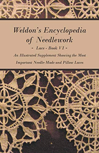 Compare Textbook Prices for Weldon's Encyclopedia of Needlework - Lace - Book VI - An Illustrated Supplement Showing the Most Important Needle-Made and Pillow Laces Illustrated Edition ISBN 9781408693469 by Anon