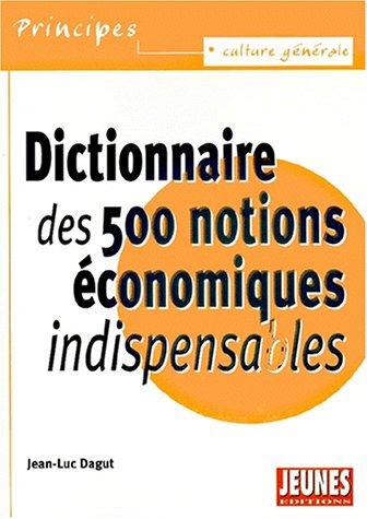Dictionnaire des 500 notions économiques indispensables (Principes)