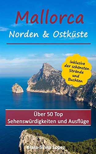 Mallorca - Norden & Ostküste: Über 50 Top Sehenswürdigkeiten inklusive der schönsten Strände und Buchten