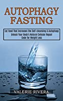 Autophagy Fasting: Unlock Your Body's Natural Cellular Repair Code for Weight Loss (Eat Food That Increases the Self-cleansing & Autophagy)