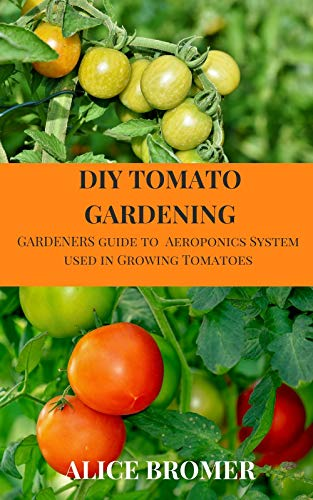 DIY TOMATO GARDENING: Gardeners Guide to  Aeroponics System used in Growing Tomatoes (English Edition)