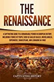 The Renaissance: A Captivating Guide to a Remarkable Period in European History, Including Stories of People...