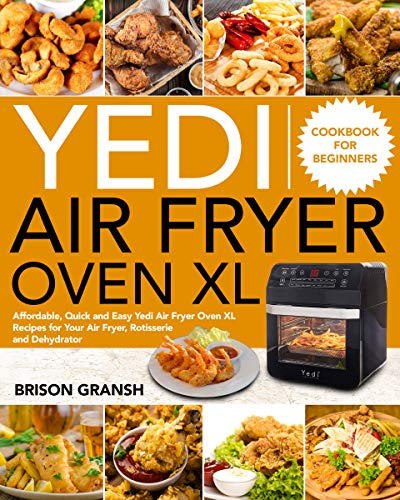 Yedi Air Fryer Oven XL Cookbook for Beginners: Affordable, Quick and Easy Yedi Air Fryer Oven XL Recipes for Your Air Fryer, Rotisserie and Dehydrator (English Edition)