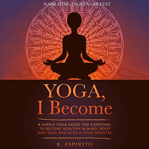 Yoga, I Become     A Simple Guide to Yoga for Everyone. To Become Healthy in Mind, Body, and Soul, and Also a Yoga Devotee              By:                                                                                                                                 R. Espirito                               Narrated by:                                                                                                                                 Angela Ohlfest                      Length: 58 mins     1 rating     Overall 4.0
